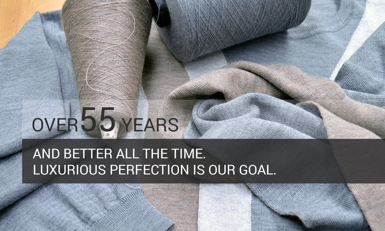 Over 55 Years - Better all the time - Luxurious Perfection is our goal