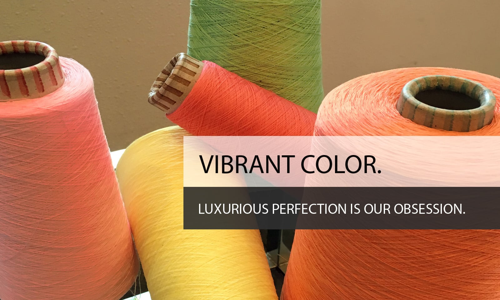 Vibrant Color. Luxurious perfection is our obsession.